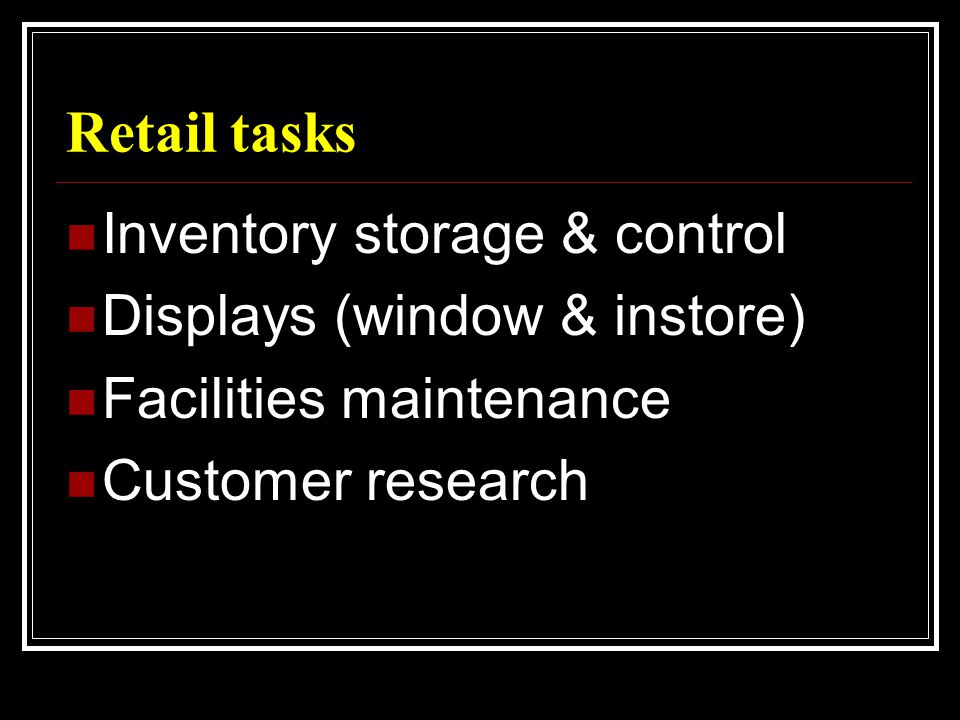 Retail tasks  Inventory storage & control  Displays (window & instore)  Facilities maintenance  Customer research