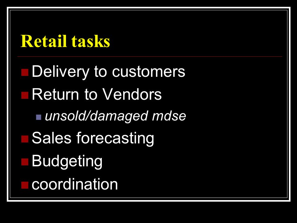 Retail tasks  Delivery to customers  Return to Vendors  unsold/damaged mdse  Sales forecasting  Budgeting  coordination