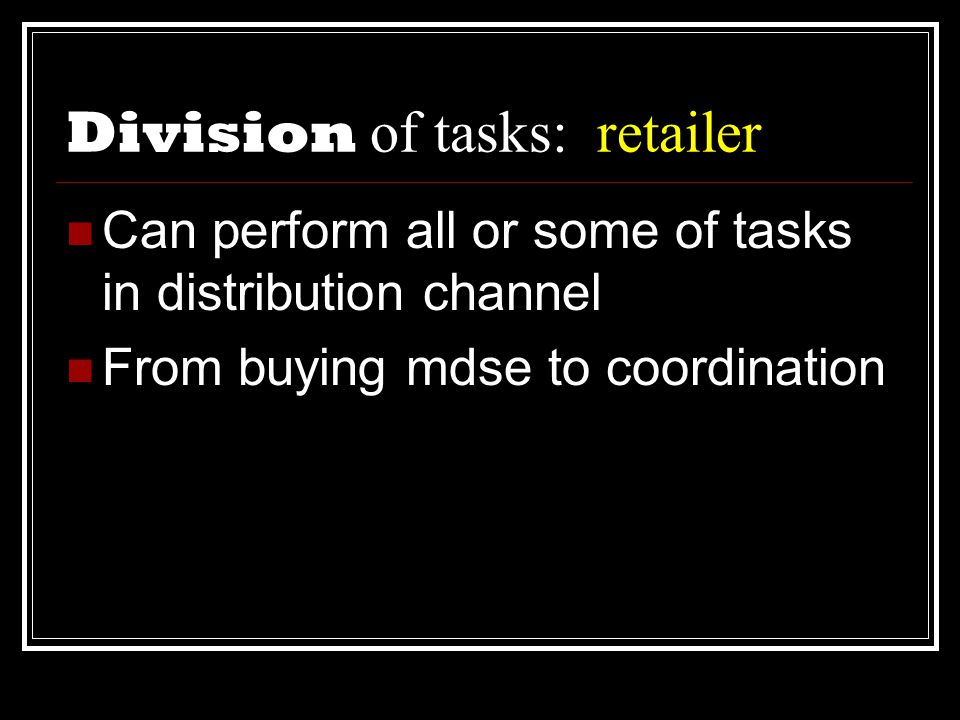 Division of tasks: retailer  Can perform all or some of tasks in distribution channel  From buying mdse to coordination