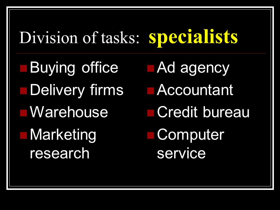 Division of tasks: specialists  Buying office  Delivery firms  Warehouse  Marketing research  Ad agency  Accountant  Credit bureau  Computer service