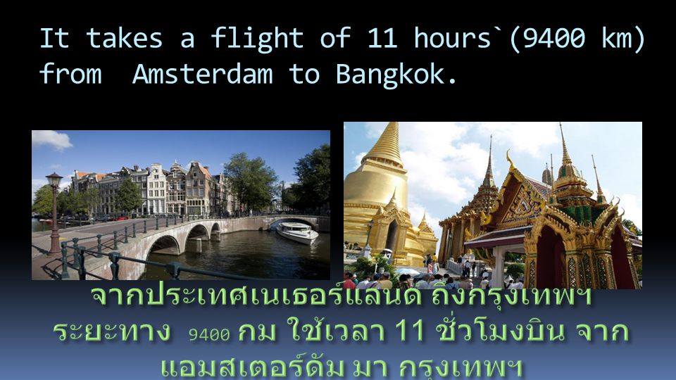 It takes a flight of 11 hours`(9400 km) from Amsterdam to Bangkok.