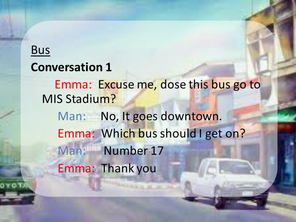 Bus Conversation 1 Emma: Excuse me, dose this bus go to MIS Stadium.
