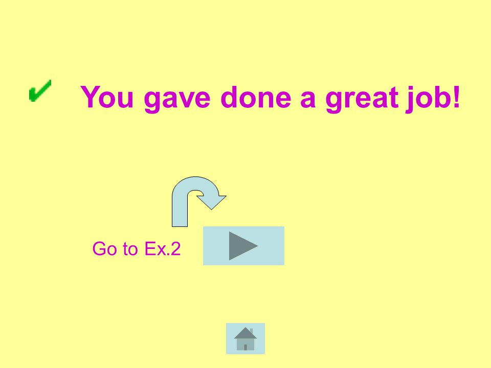 You gave done a great job! Go to Ex.2