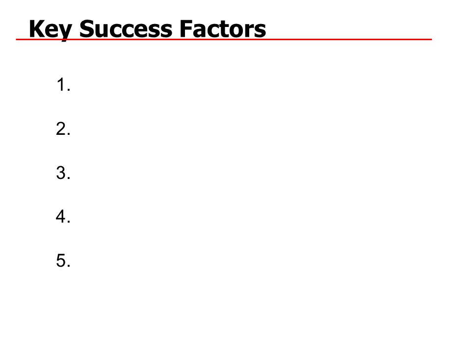 Key Success Factors 1. 2. 3. 4. 5.