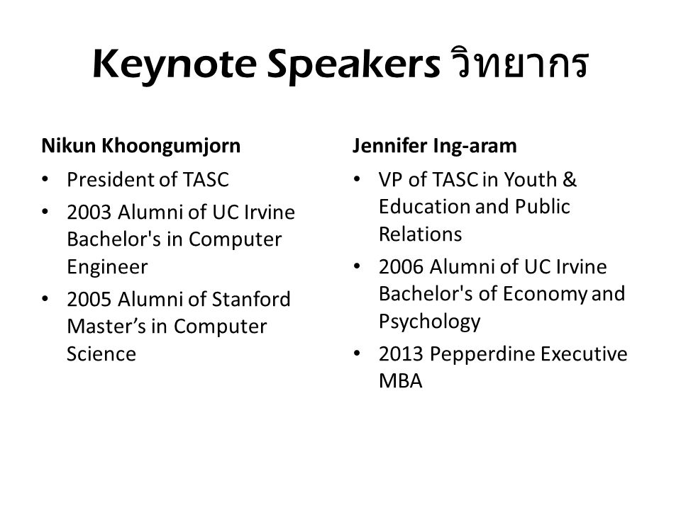 Keynote Speakers วิทยากร Nikun Khoongumjorn • President of TASC • 2003 Alumni of UC Irvine Bachelor s in Computer Engineer • 2005 Alumni of Stanford Master's in Computer Science Jennifer Ing-aram • VP of TASC in Youth & Education and Public Relations • 2006 Alumni of UC Irvine Bachelor s of Economy and Psychology • 2013 Pepperdine Executive MBA