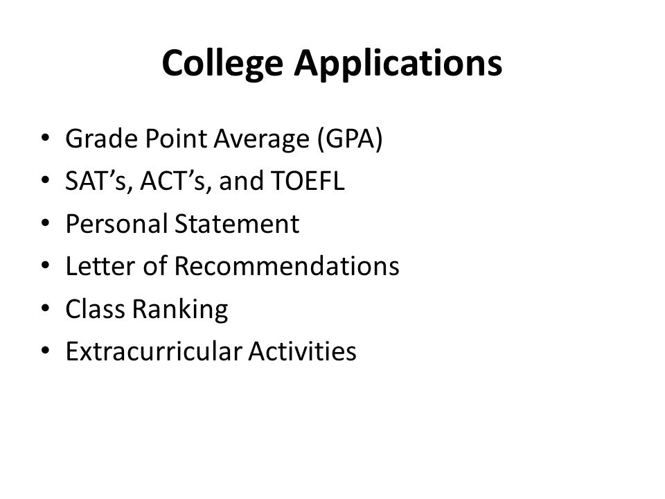 College Applications • Grade Point Average (GPA) • SAT's, ACT's, and TOEFL • Personal Statement • Letter of Recommendations • Class Ranking • Extracurricular Activities