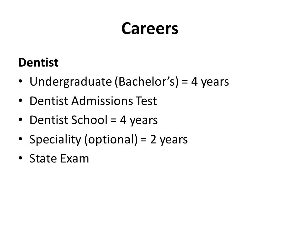 Careers Dentist • Undergraduate (Bachelor's) = 4 years • Dentist Admissions Test • Dentist School = 4 years • Speciality (optional) = 2 years • State Exam