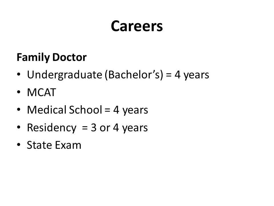 Careers Family Doctor • Undergraduate (Bachelor's) = 4 years • MCAT • Medical School = 4 years • Residency = 3 or 4 years • State Exam