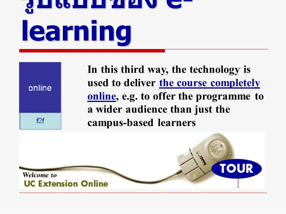 รูปแบบของ e- learning In this third way, the technology is used to deliver the course completely online, e.g.