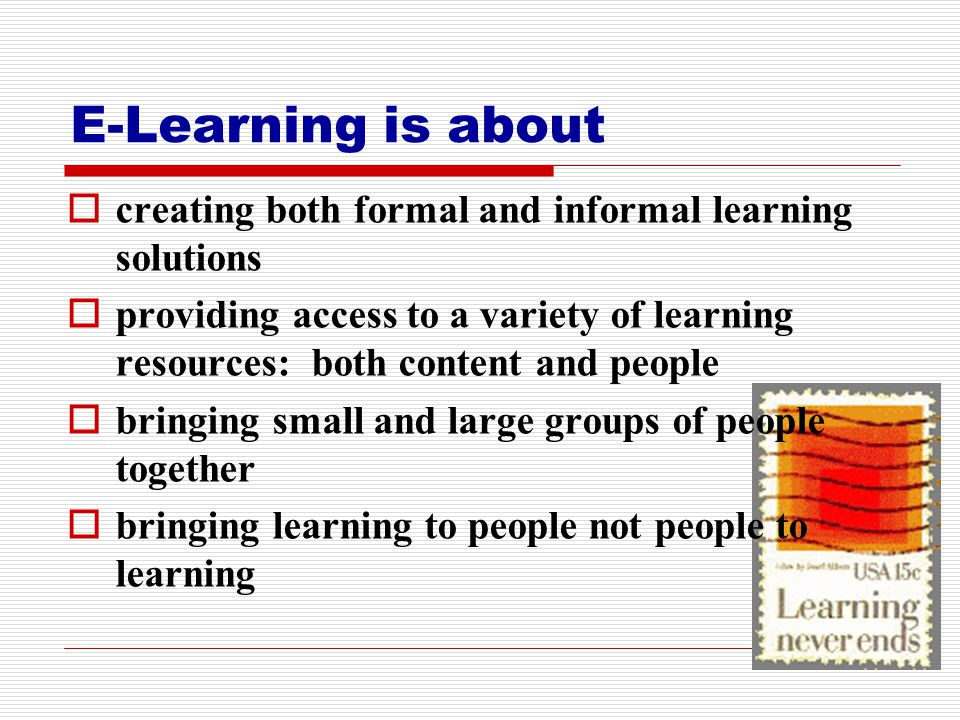 E-Learning is about  creating both formal and informal learning solutions  providing access to a variety of learning resources: both content and people  bringing small and large groups of people together  bringing learning to people not people to learning