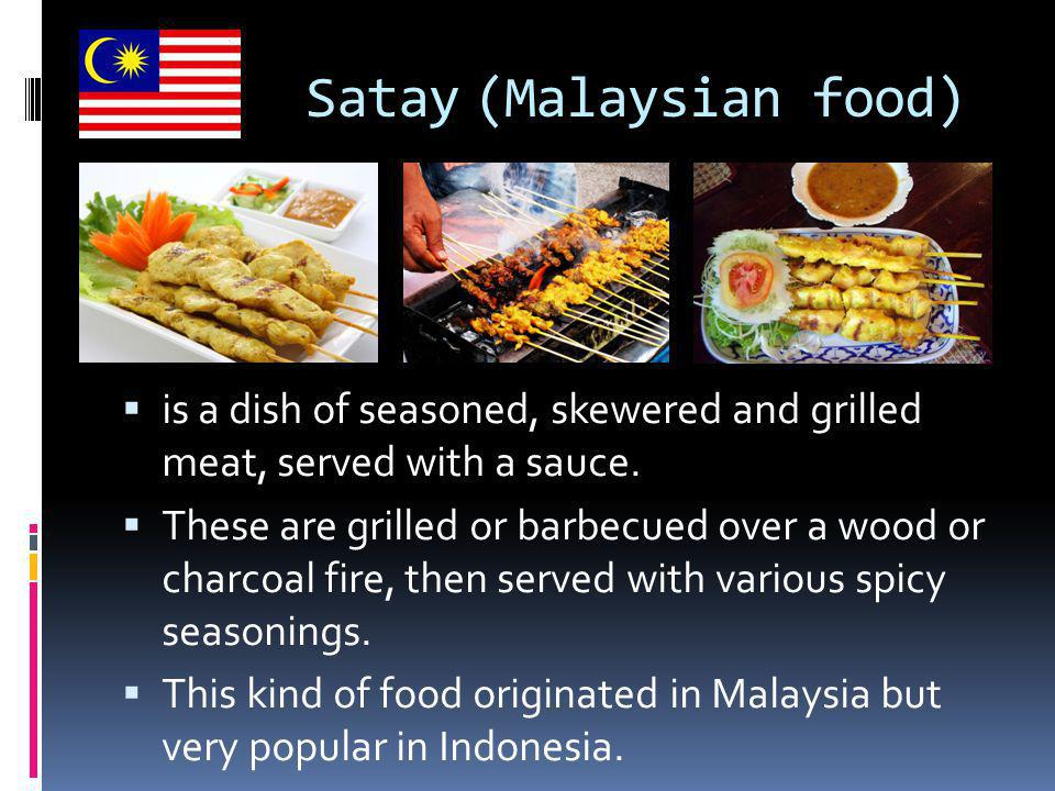 Satay (Malaysian food)  is a dish of seasoned, skewered and grilled meat, served with a sauce.