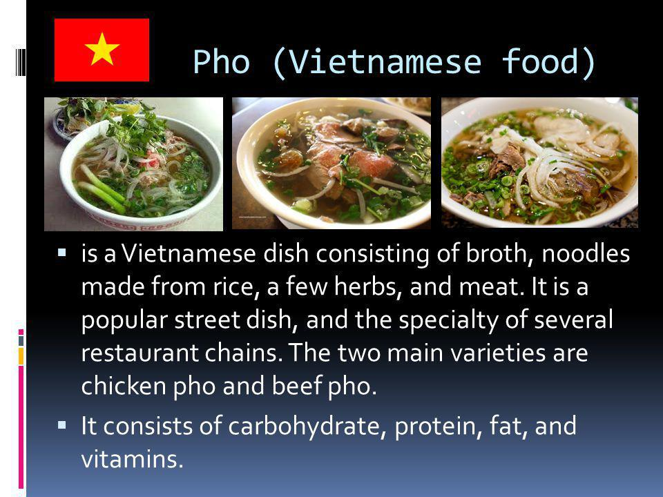 Pho (Vietnamese food)  is a Vietnamese dish consisting of broth, noodles made from rice, a few herbs, and meat.