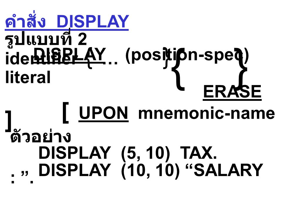 คำสั่ง DISPLAY รูปแบบที่ 1 DISPLAY identifier-1, identifier-2 … literal-1 literal-2 [ UPON mnemonic-name ]  ตัวอย่าง DISPLAY STUDENT-NAME.