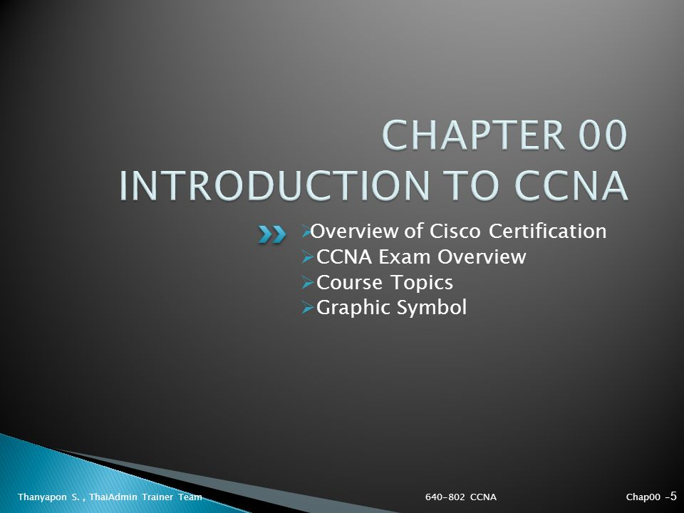 Thanyapon S., ThaiAdmin Trainer Team  Overview of Cisco Certification  CCNA Exam Overview  Course Topics  Graphic Symbol Chap00 - 5 640-802 CCNA