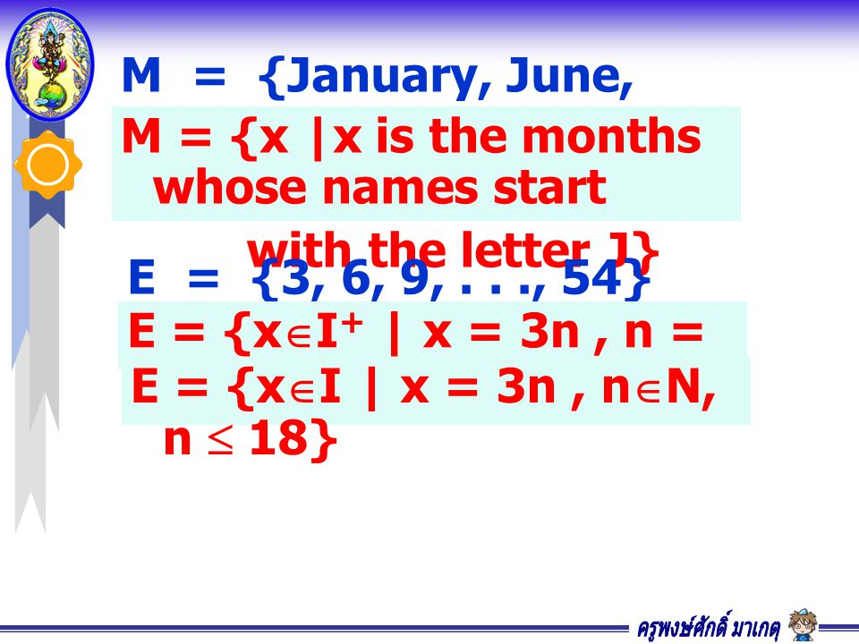 M = {January, June, July} M = {x |x is the months whose names start with the letter J} E = {3, 6, 9,..., 54} E = {x  I + | x = 3n, n = 1, 2, 3,..., 18} E = {x  I | x = 3n, n  N, n  18}