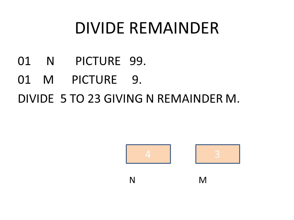 01 N PICTURE 99. 01 M PICTURE 9. DIVIDE 5 TO 23 GIVING N REMAINDER M. 4 N 3 M