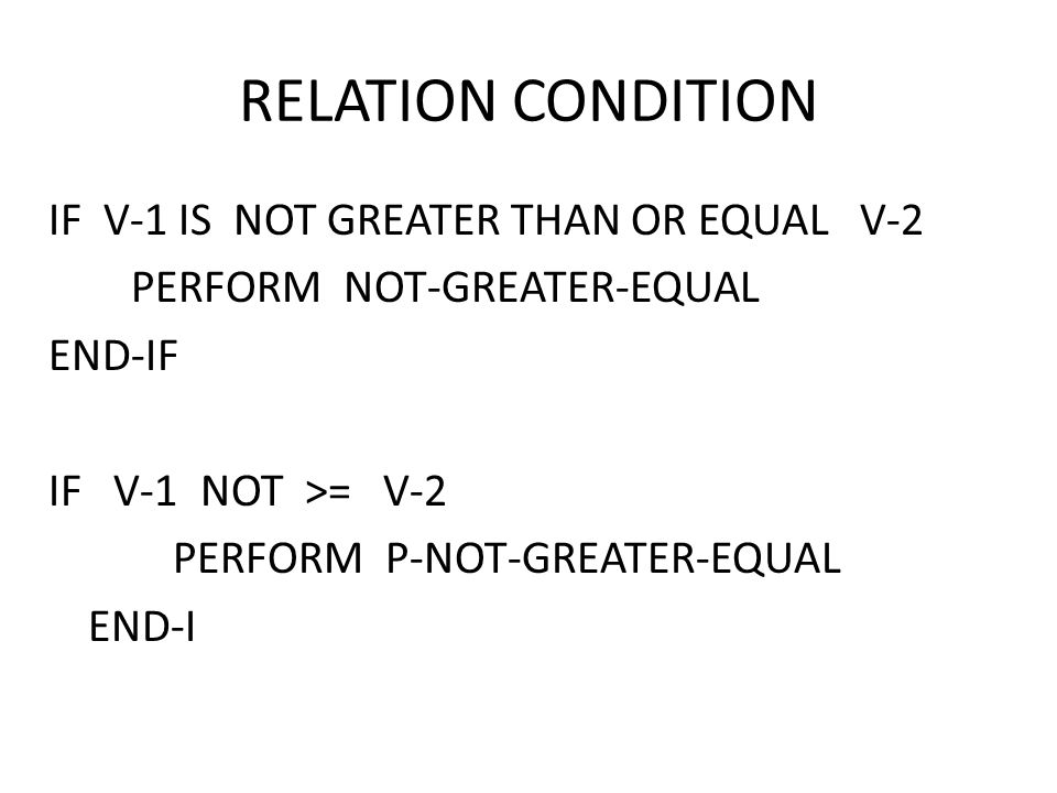 RELATION CONDITION IF V-1 IS NOT GREATER THAN OR EQUAL V-2 PERFORM NOT-GREATER-EQUAL END-IF IF V-1 NOT >= V-2 PERFORM P-NOT-GREATER-EQUAL END-I