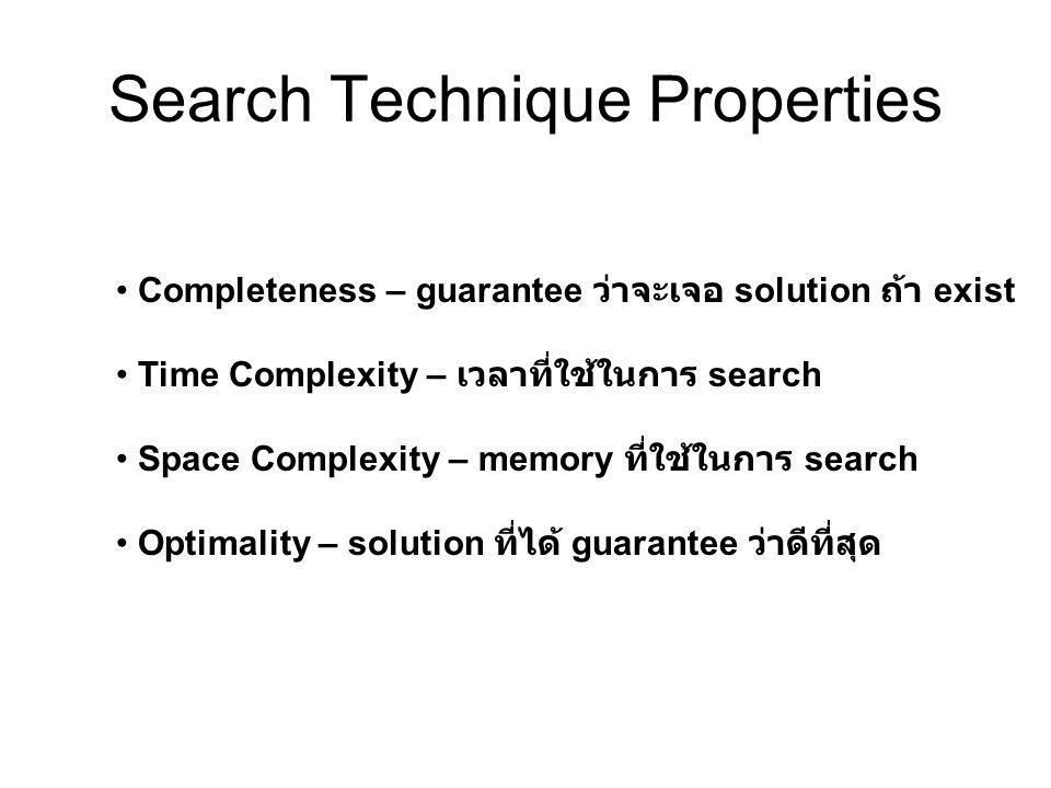 Search Technique Properties • Completeness – guarantee ว่าจะเจอ solution ถ้า exist • Time Complexity – เวลาที่ใช้ในการ search • Space Complexity – memory ที่ใช้ในการ search • Optimality – solution ที่ได้ guarantee ว่าดีที่สุด