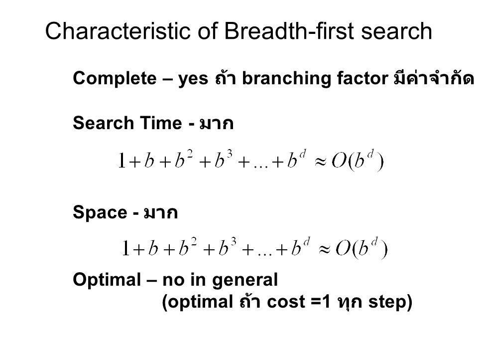Characteristic of Breadth-first search Complete – yes ถ้า branching factor มีค่าจำกัด Search Time - มาก Space - มาก Optimal – no in general (optimal ถ้า cost =1 ทุก step)