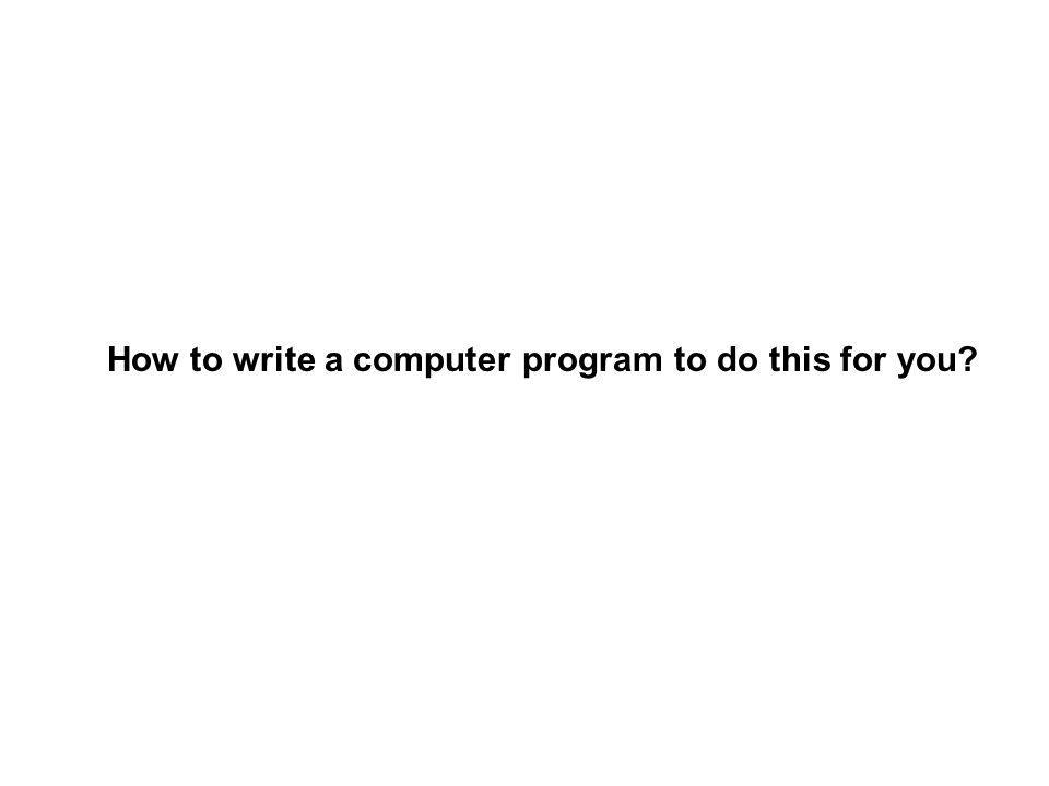 How to write a computer program to do this for you