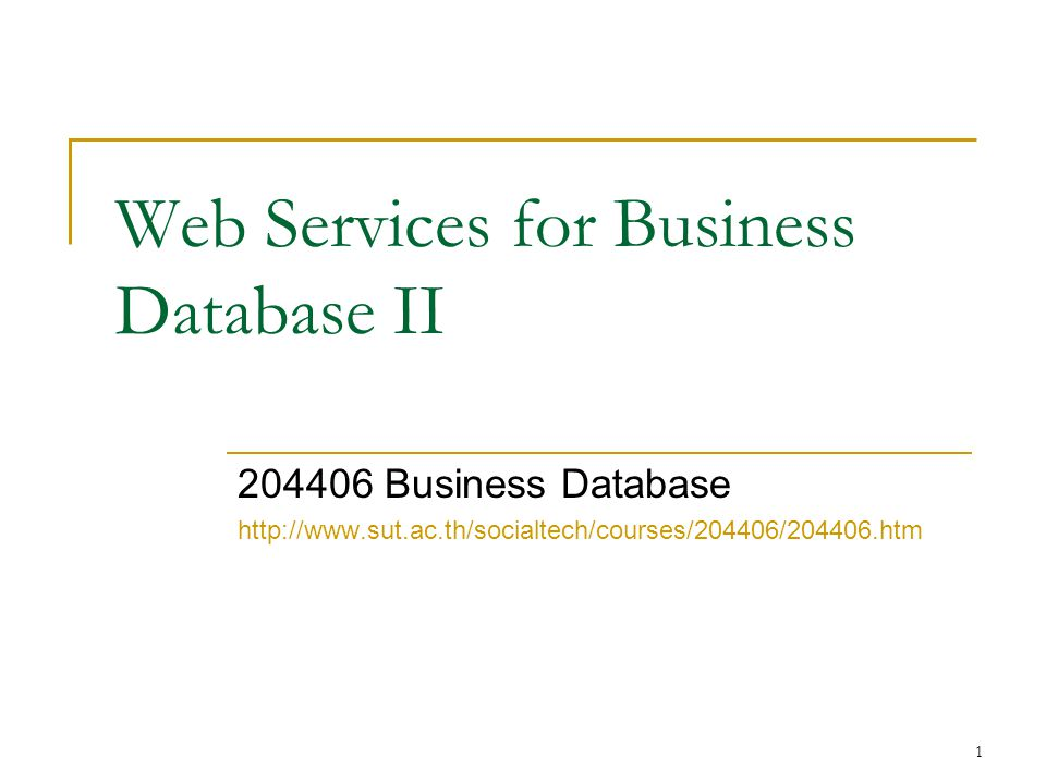 1 Web Services for Business Database II 204406 Business Database http://www.sut.ac.th/socialtech/courses/204406/204406.htm