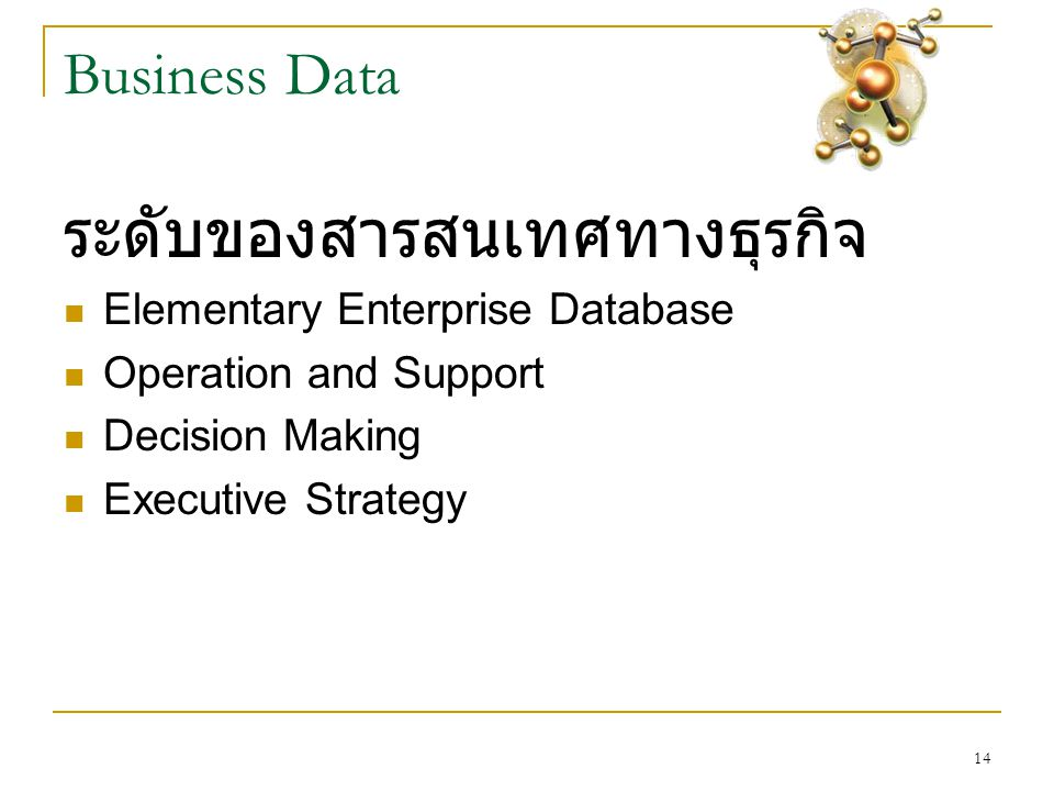14 Business Data ระดับของสารสนเทศทางธุรกิจ  Elementary Enterprise Database  Operation and Support  Decision Making  Executive Strategy
