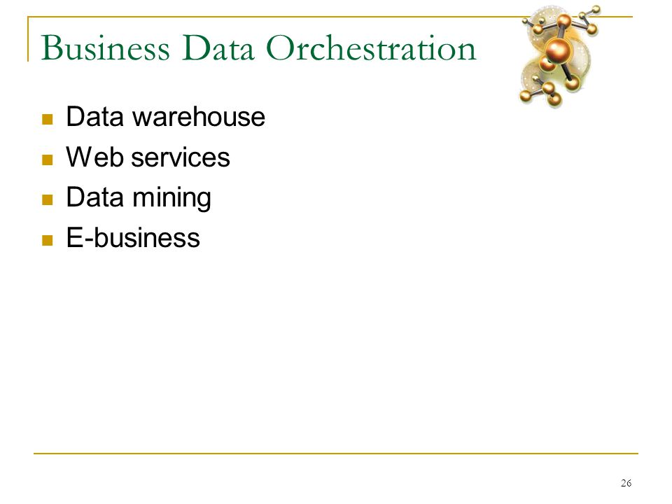 26 Business Data Orchestration  Data warehouse  Web services  Data mining  E-business