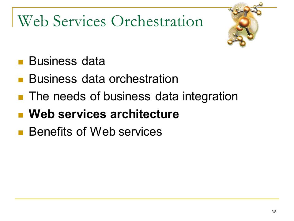 38 Web Services Orchestration  Business data  Business data orchestration  The needs of business data integration  Web services architecture  Benefits of Web services