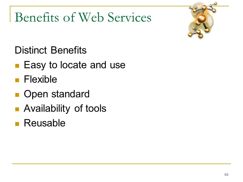 66 Benefits of Web Services Distinct Benefits  Easy to locate and use  Flexible  Open standard  Availability of tools  Reusable