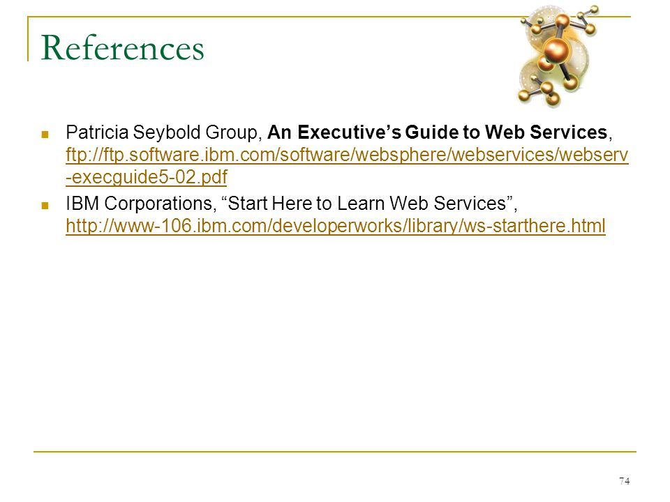 74 References  Patricia Seybold Group, An Executive's Guide to Web Services, ftp://ftp.software.ibm.com/software/websphere/webservices/webserv -execguide5-02.pdf ftp://ftp.software.ibm.com/software/websphere/webservices/webserv -execguide5-02.pdf  IBM Corporations, Start Here to Learn Web Services , http://www-106.ibm.com/developerworks/library/ws-starthere.html http://www-106.ibm.com/developerworks/library/ws-starthere.html