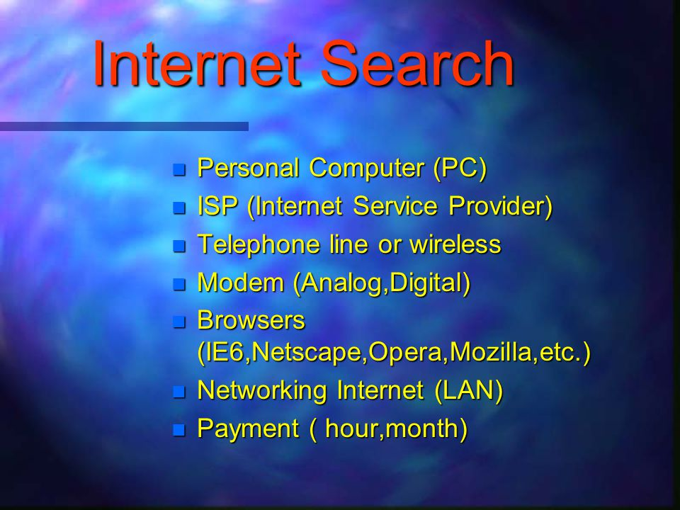  Personal Computer (PC)  ISP (Internet Service Provider)  Telephone line or wireless  Modem (Analog,Digital)  Browsers (IE6,Netscape,Opera,Mozilla,etc.)  Networking Internet (LAN)  Payment ( hour,month)