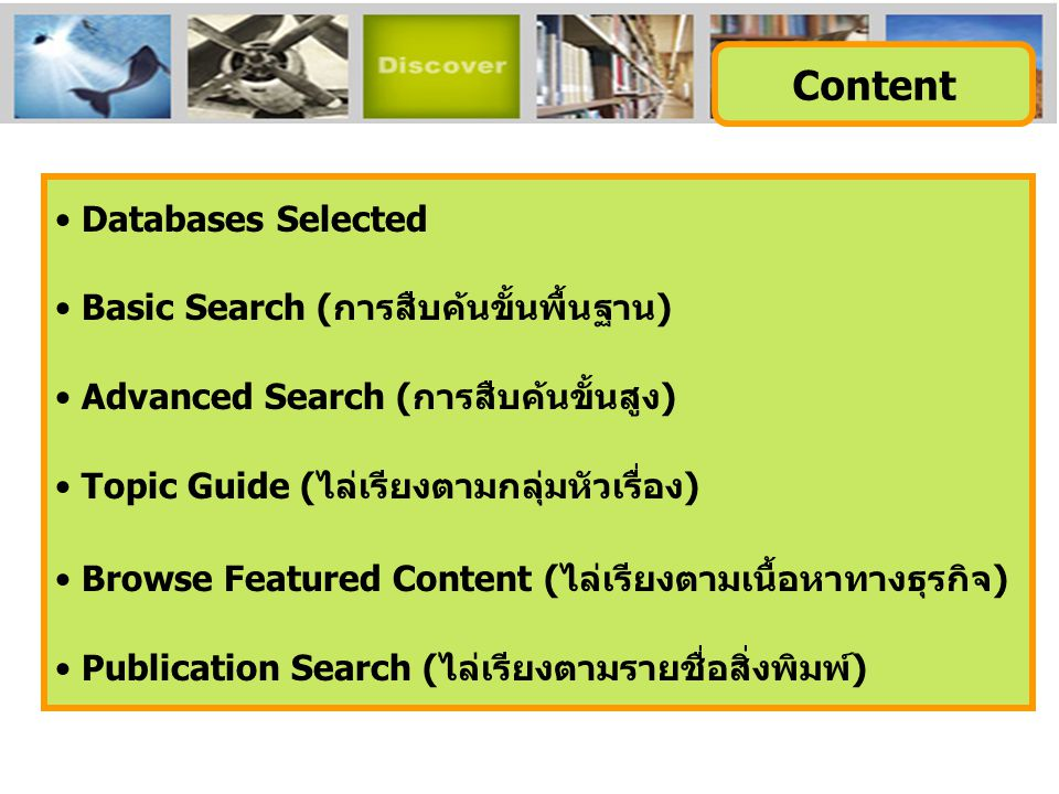 • Databases Selected • Basic Search (การสืบค้นขั้นพื้นฐาน) • Advanced Search (การสืบค้นขั้นสูง) • Topic Guide (ไล่เรียงตามกลุ่มหัวเรื่อง) • Browse Featured Content (ไล่เรียงตามเนื้อหาทางธุรกิจ) • Publication Search (ไล่เรียงตามรายชื่อสิ่งพิมพ์) Content