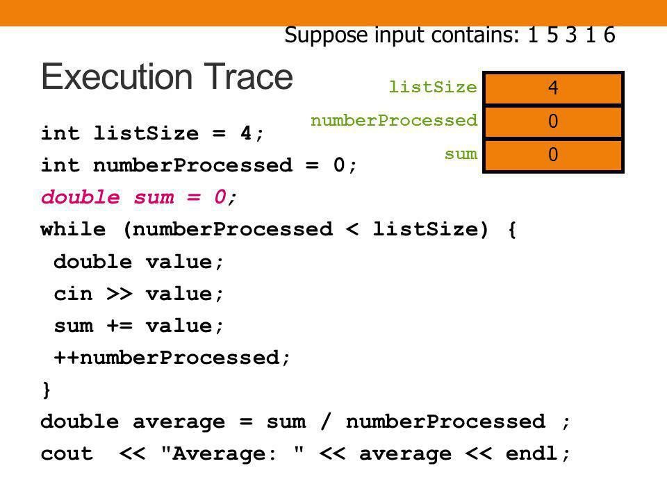Execution Trace int listSize = 4; int numberProcessed = 0; double sum = 0; while (numberProcessed < listSize) { double value; cin >> value; sum += value; ++numberProcessed; } double average = sum / numberProcessed ; cout << Average: << average << endl; numberProcessed Suppose input contains: 1 5 3 1 6 4 listSize 0