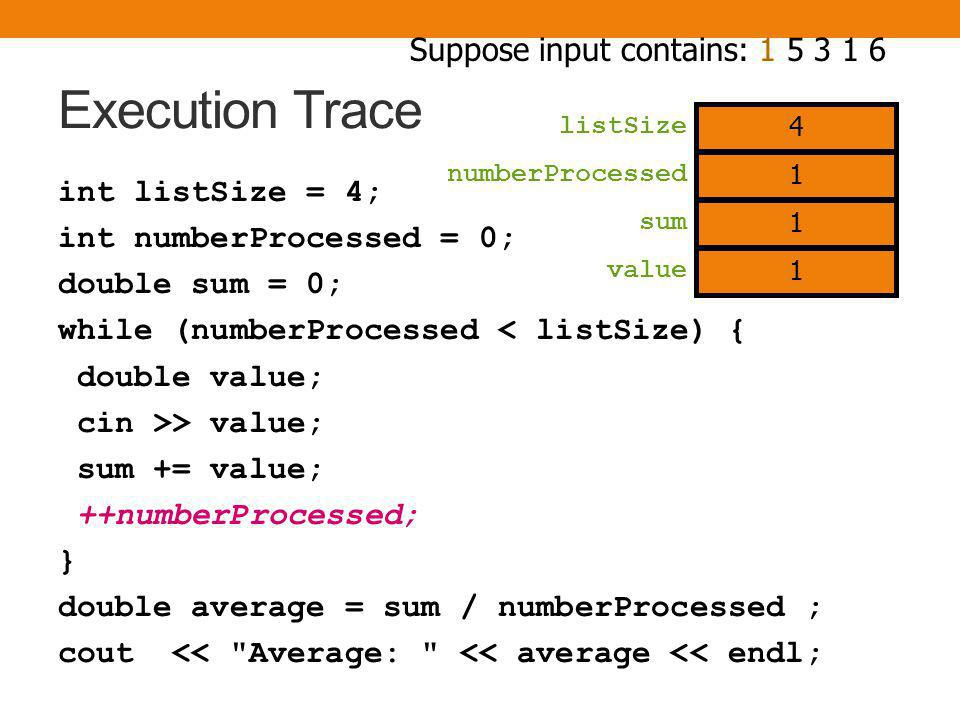 Execution Trace int listSize = 4; int numberProcessed = 0; double sum = 0; while (numberProcessed < listSize) { double value; cin >> value; sum += value; ++numberProcessed; } double average = sum / numberProcessed ; cout << Average: << average << endl; numberProcessed sum value Suppose input contains: 1 5 3 1 6 4 listSize 0 0 1 1