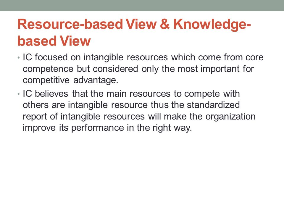Resource-based View & Knowledge- based View • IC focused on intangible resources which come from core competence but considered only the most important for competitive advantage.