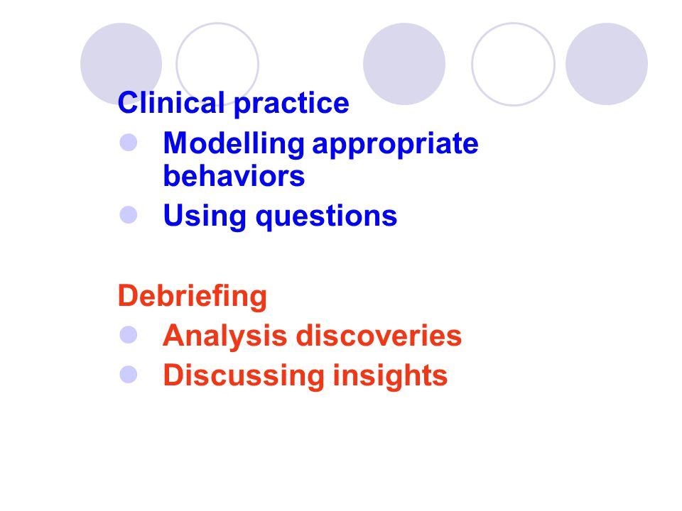 Clinical practice  Modelling appropriate behaviors  Using questions Debriefing  Analysis discoveries  Discussing insights
