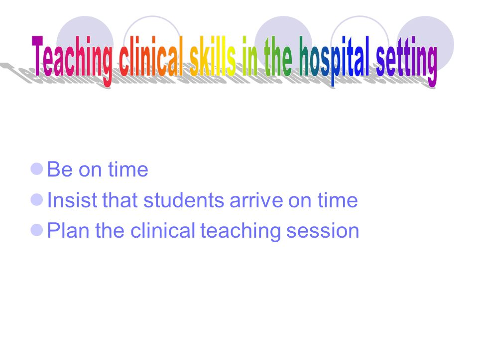  Be on time  Insist that students arrive on time  Plan the clinical teaching session