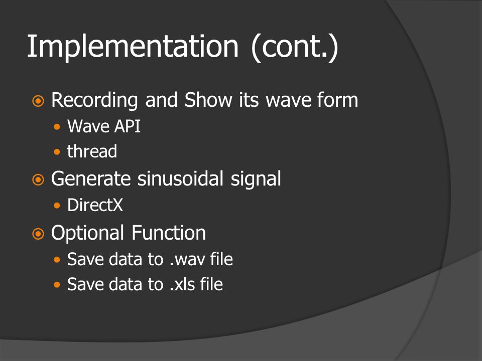 Implementation (cont.)  Recording and Show its wave form  Wave API  thread  Generate sinusoidal signal  DirectX  Optional Function  Save data to.wav file  Save data to.xls file