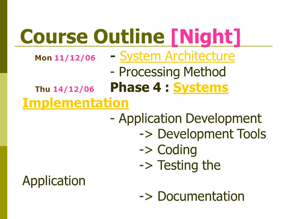 Course Outline [Night] Mon 11/12/06 - System ArchitectureSystem Architecture - Processing Method Thu 14/12/06 Phase 4 : Systems ImplementationSystems Implementation - Application Development -> Development Tools -> Coding -> Testing the Application -> Documentation