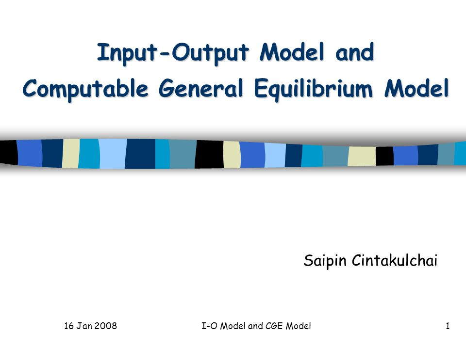 16 Jan 2008I-O Model and CGE Model1 Input-Output Model and Computable General Equilibrium Model Saipin Cintakulchai