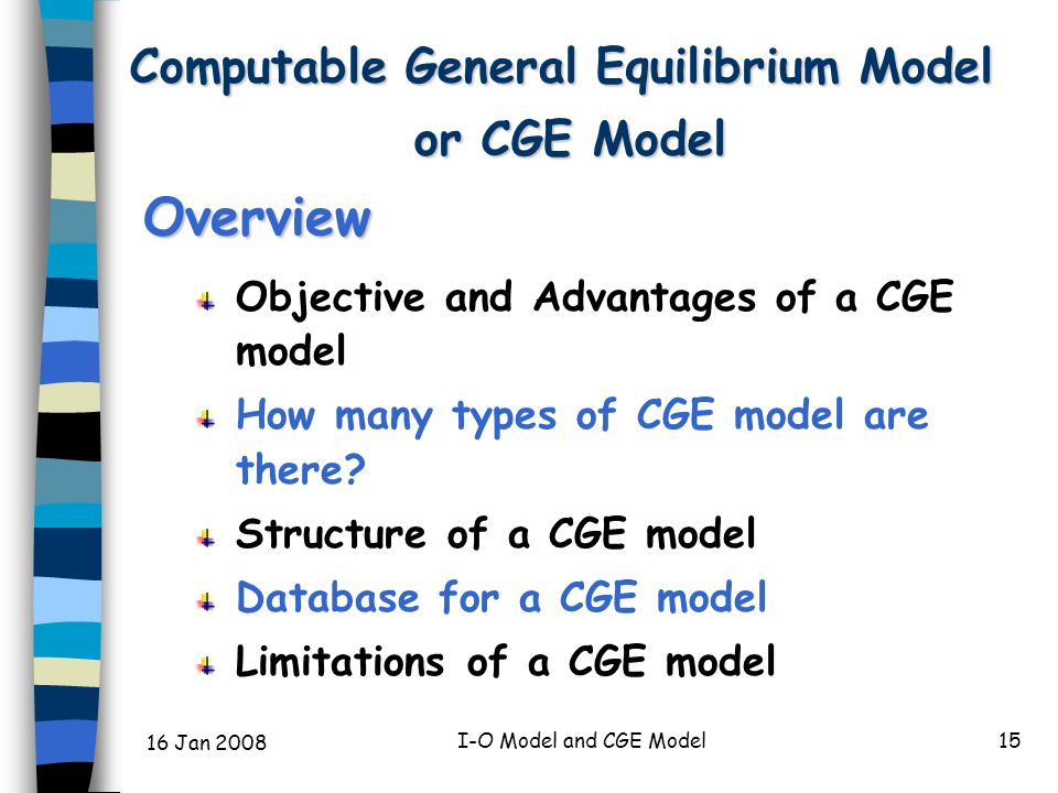 16 Jan 2008 I-O Model and CGE Model15 Overview Objective and Advantages of a CGE model How many types of CGE model are there.