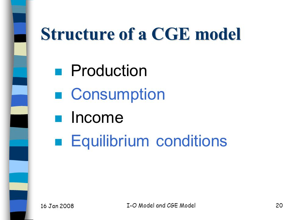 16 Jan 2008 I-O Model and CGE Model20 Structure of a CGE model n Production n Consumption n Income n Equilibrium conditions