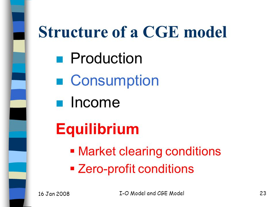 16 Jan 2008 I-O Model and CGE Model23 Structure of a CGE model n Production n Consumption n Income Equilibrium  Market clearing conditions  Zero-profit conditions