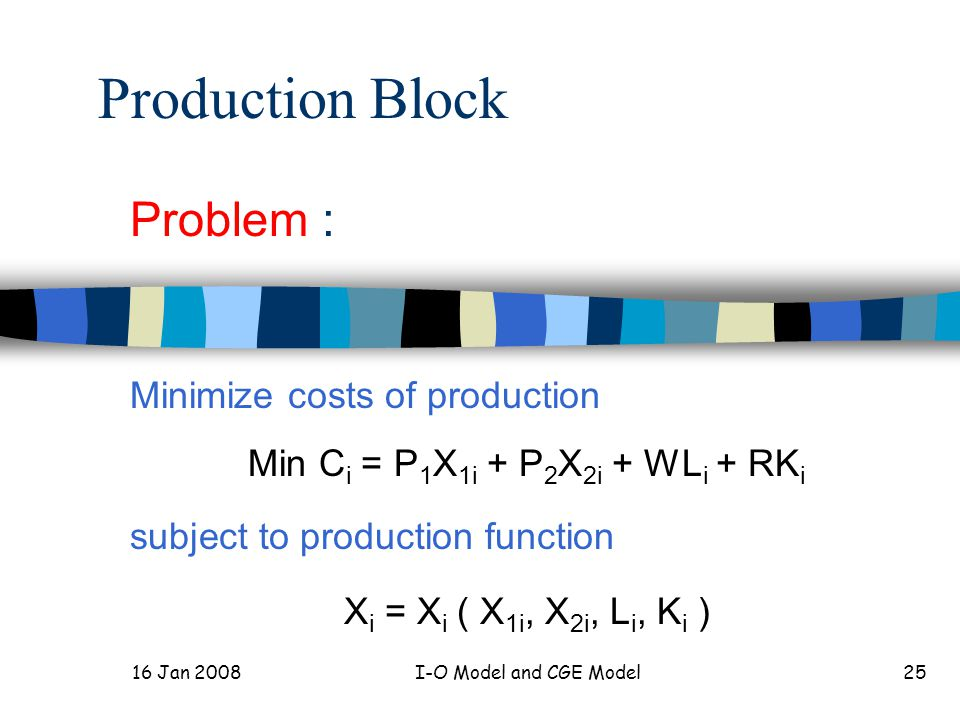 16 Jan 2008I-O Model and CGE Model25 Production Block Problem : Minimize costs of production Min C i = P 1 X 1i + P 2 X 2i + WL i + RK i subject to production function X i = X i ( X 1i, X 2i, L i, K i )