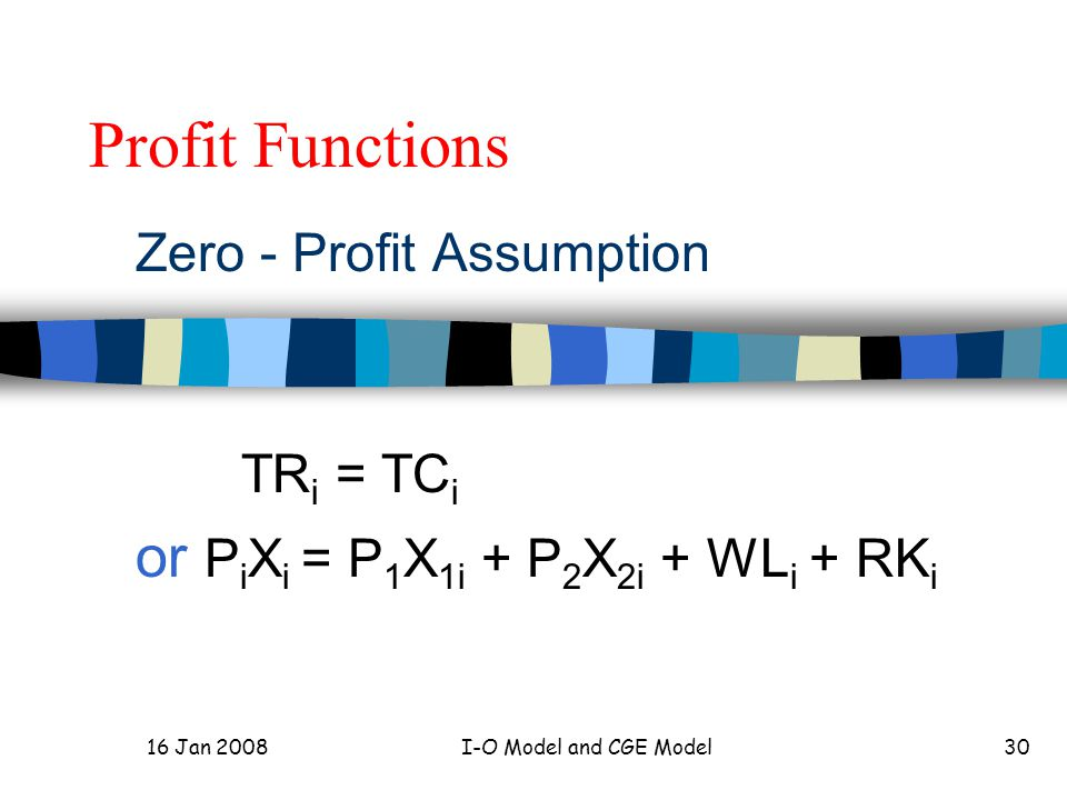 16 Jan 2008I-O Model and CGE Model30 Profit Functions Zero - Profit Assumption TR i = TC i or P i X i = P 1 X 1i + P 2 X 2i + WL i + RK i
