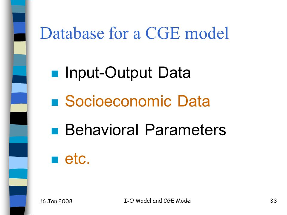 16 Jan 2008 I-O Model and CGE Model33 Database for a CGE model n Input-Output Data n Socioeconomic Data n Behavioral Parameters n etc.