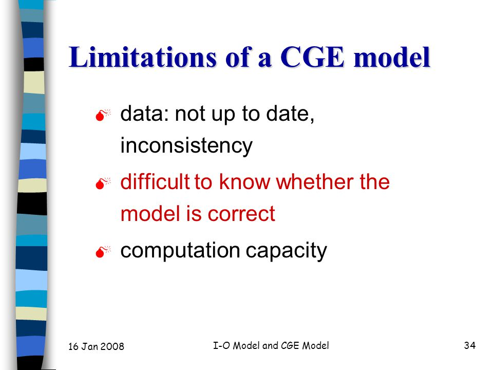 16 Jan 2008 I-O Model and CGE Model34 Limitations of a CGE model  data: not up to date, inconsistency  difficult to know whether the model is correct  computation capacity
