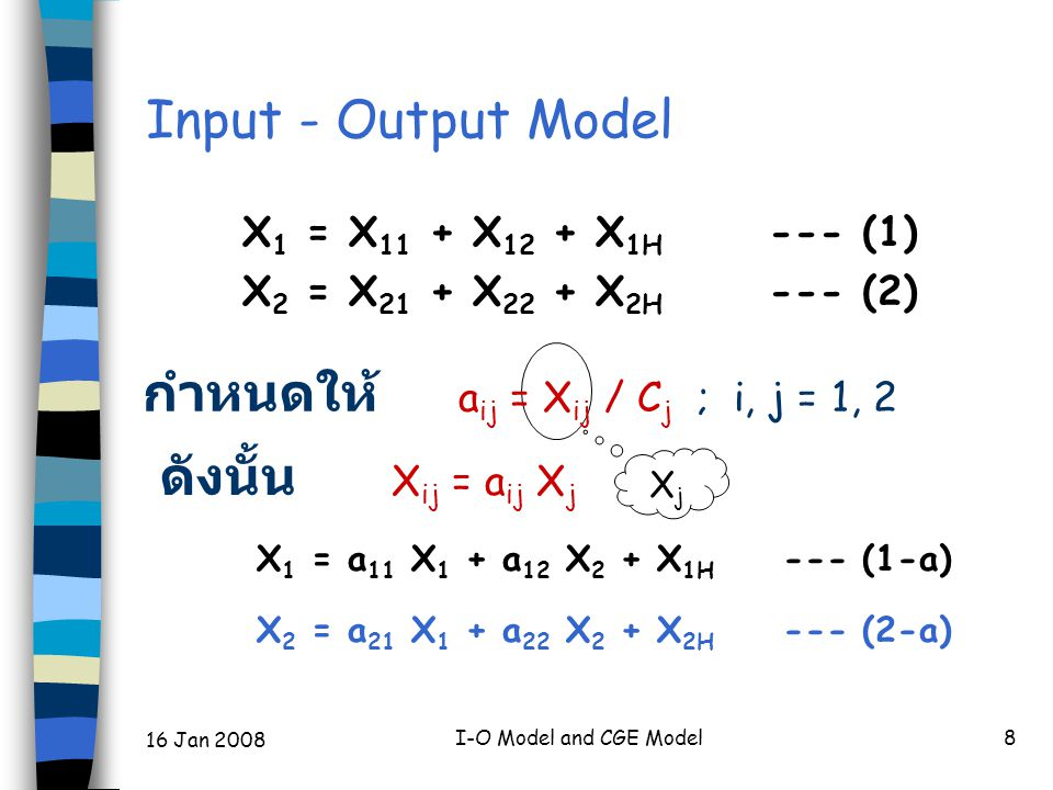 16 Jan 2008 I-O Model and CGE Model8 Input - Output Model X 1 = X 11 + X 12 + X 1H --- (1) X 2 = X 21 + X 22 + X 2H --- (2) กำหนดให้ a ij = X ij / C j ; i, j = 1, 2 X 1 = a 11 X 1 + a 12 X 2 + X 1H --- (1-a) X 2 = a 21 X 1 + a 22 X 2 + X 2H --- (2-a) XjXj ดังนั้น X ij = a ij X j
