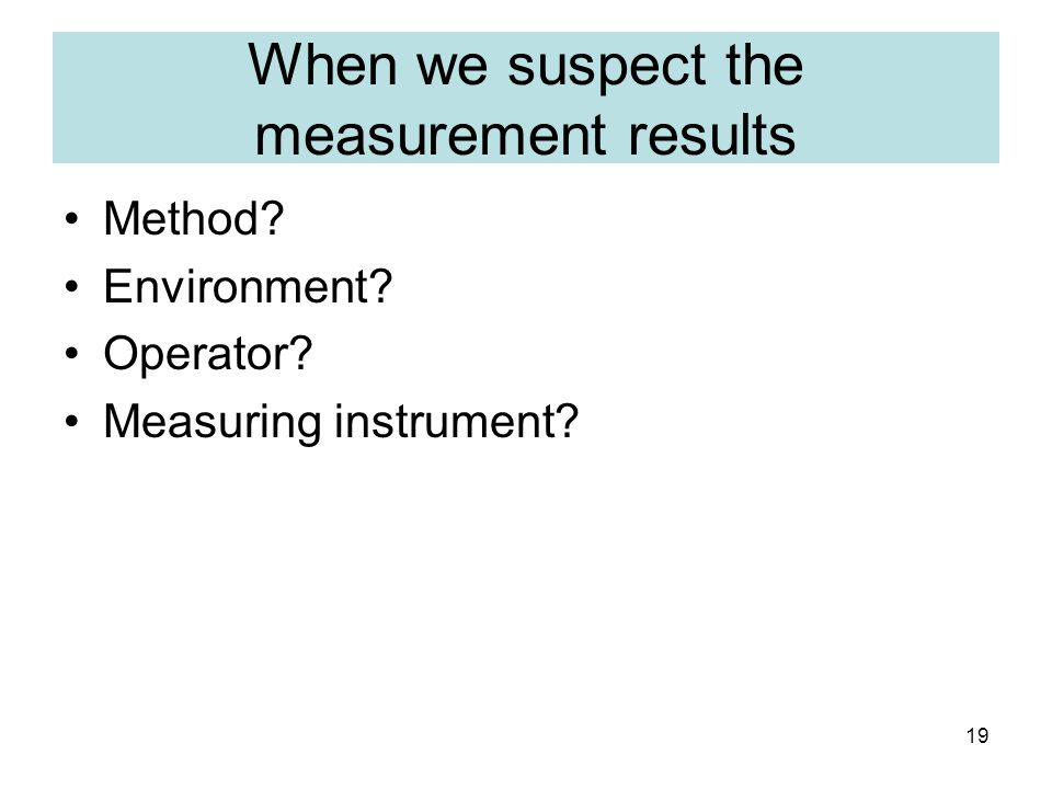 19 When we suspect the measurement results Method Environment Operator Measuring instrument
