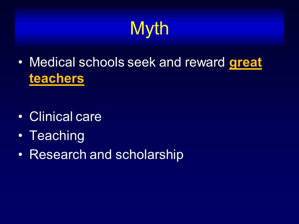 Myth Medical schools seek and reward great teachers Clinical care Teaching Research and scholarship